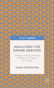 Analyzing the Drone Debates: Targeted Killing, Remote Warfare, and Military Technology by James DeShaw Rae
