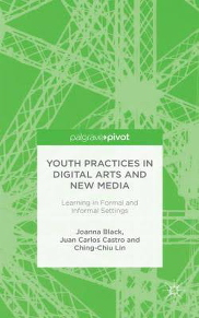 Youth Practices in Digital Arts and New Media: Learning in Formal and Informal Settings by Joanna Black, Juan Carlos Castro, and Ching-Chiu Lin