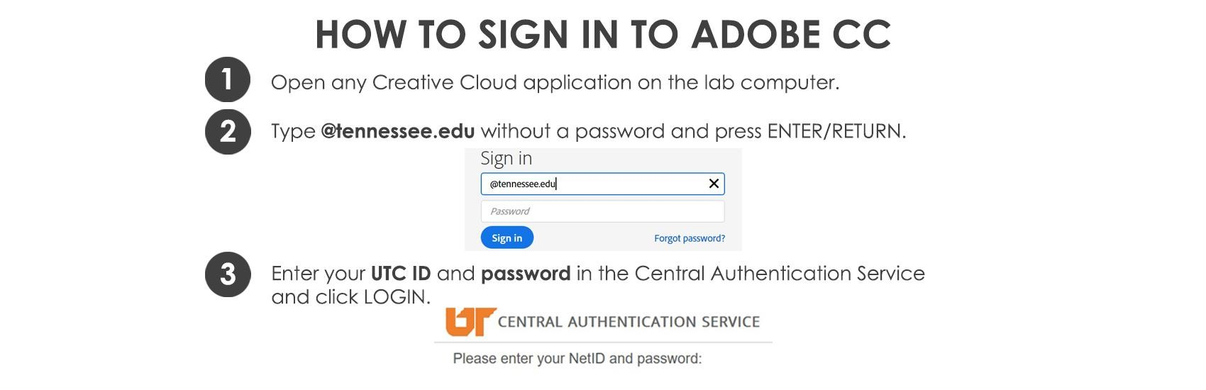 How to sign in to Adobe CC. 1. Open any Creative Cloud application on the lab computer. 2. Type @tennessee.edu without a password and press Enter/Return. 3. Enter your UTC ID and password in the Central Authentication Service and click LOGIN.